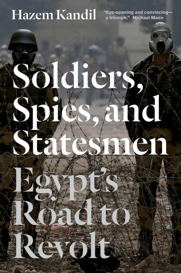 Soldiers, Spies, and Statesmen - Egypt's Road to Revolt ebook by Hazem Kandil