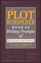 The Plot Whisperer Book of Writing Prompts - Easy Exercises to Get You Writing ebook by Martha Alderson