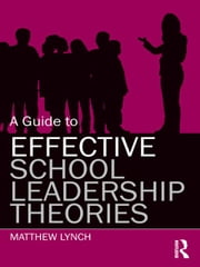 A Guide to Effective School Leadership Theories ebook by Lynch, Matthew