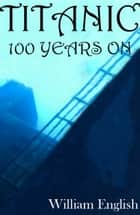 Titanic 100 Years On ebook by William English