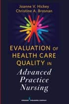 Evaluation of Health Care Quality in Advanced Practice Nursing ebook by Joanne V. Hickey, PhD, RN,...