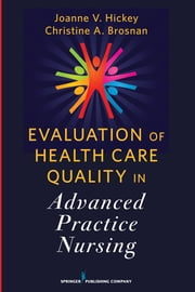 Evaluation of Health Care Quality in Advanced Practice Nursing ebook by Joanne V. Hickey, PhD, RN, FAAN, FCCM,Christine A. Brosnan, DrPH, RN