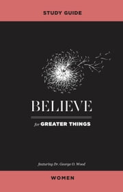 Believe for Greater Things Study Guide Women ebook by George O. Wood