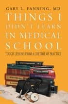 Things I Didn't Learn in Medical School - Tough Lessons from a Lifetime of Practice ebook by Gary L. Fanning MD