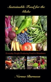 Sustainable Food for the Globe - Everyday People Producing Food in Abundance ebook by Norma Burnson