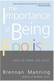 The Importance of Being Foolish - How To Think Like Jesus ebook by Brennan Manning