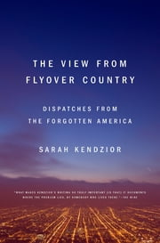 The View from Flyover Country - Dispatches from the Forgotten America ebook by Sarah Kendzior