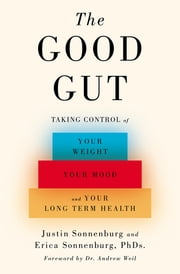 The Good Gut - Taking Control of Your Weight, Your Mood, and Your Long-term Health ebook by Justin Sonnenburg,Erica Sonnenburg,Andrew Weil
