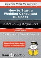 How to Start a Wedding Consultant Business ebook by Stuart Clayton
