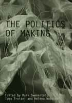 The Politics of Making ebook by Mark Swenarton,Igea Troiani,Helena Webster