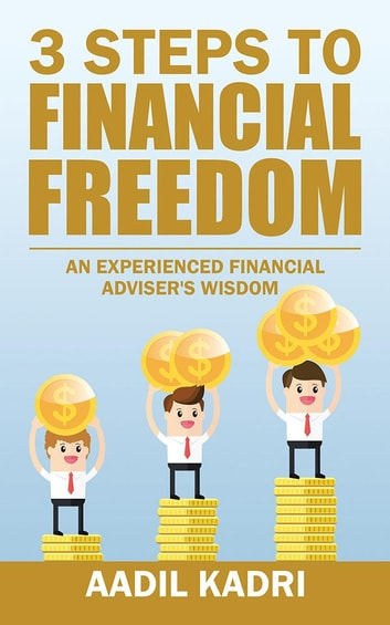 3 Steps to Financial Freedom - An Experienced Financial Adviser's Wisdom ebook by Aadil Kadri