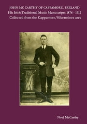 John McCarthy of Cappamore, Ireland: His Traditional Music Manuscripts 1876 – 1912. Collected from the Cappamore/Silvermines area. ebook by Noel McCarthy