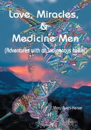 Love, Miracles and Medicine Men - Adventures with an Indigenous Healer ebook by Mary Keiser