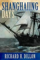 Shanghaiing Days - The Thrilling account of 19th Century Hell-Ships, Bucko Mates and Masters, and Dangerous Ports-of-Call from San Francisco to Singapore ebook by Richard Dillon