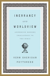 Inerrancy and Worldview: Answering Modern Challenges to the Bible - Answering Modern Challenges to the Bible ebook by Vern Sheridan Poythress