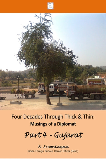 Four Decades through Thick & Thin: Musings of a Diplomat Part 4 – A Lone Tree in Gujarat ebook by N Sreenivasan