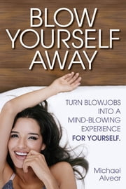 Blow Yourself Away - Turn Blowjobs Into A Mind-Blowing Experience For Yourself ebook by Michael Alvear