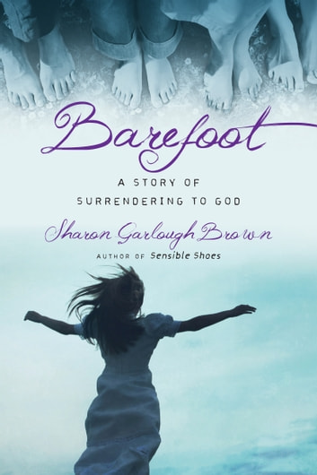 Barefoot - A Story of Surrendering to God ebook by Sharon Garlough Brown