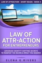 Law of Attr-Action for Entrepreneurs: Advanced Identity Shifting Secrets to Manifest the Income & Impact You Deserve - LOA for Success, #4 ebook by Elena G.Rivers
