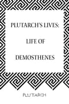 Plutarch's Lives: Life of Demosthenes ebook by Plutarch