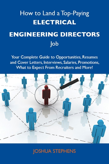 How to Land a Top-Paying Electrical engineering directors Job: Your Complete Guide to Opportunities, Resumes and Cover Letters, Interviews, Salaries, Promotions, What to Expect From Recruiters and More ebook by Stephens Joshua