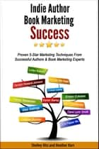 Indie Author Book Marketing Success: Proven 5-Star Marketing Techniques from Successful Authors and Book Marketing Experts ebook by Shelley Hitz