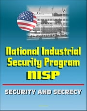 National Industrial Security Program (NISP) Operating Manual - DoD 5220.22-M - Preventing Unauthorized Disclosure of Classified Information, Contractor Guidelines, Security and Secrecy Classifications ebook by Progressive Management