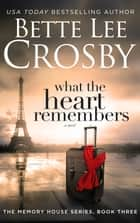 What the Heart Remembers - A Family Saga ebook by Bette Lee Crosby