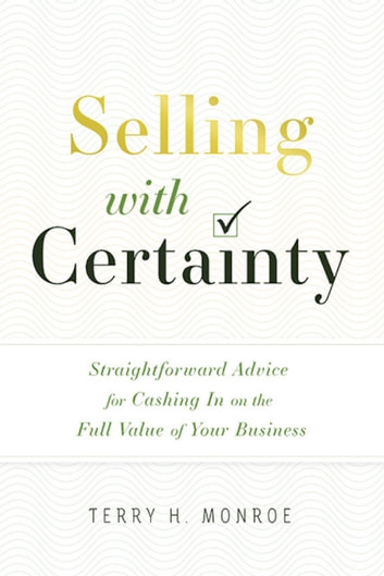 Selling with Certainty - Straightforward Advice for Cashing In on the Full Value of Your Business ebook by Terry H. Monroe