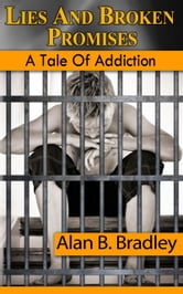 Lies and Broken Promises: A Tale of Addiction ebook by Alan B. Bradley