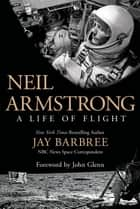 Neil Armstrong - A Life of Flight ebook by Jay Barbree, John Glenn
