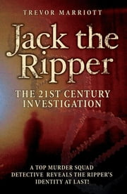 Jack the Ripper: The 21st Century Investigation: A Top Murder Squad Detective Finally Uncovers the Truth ebook by Marriott, Trevor