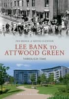 Lee Bank to Attwood Green Through Time ebook by Ted Rudge, Keith Clenton