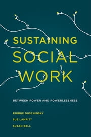 Sustaining Social Work - Between Power and Powerlessness ebook by Robbie Duschinsky,Dr Sue Lampitt,Susan Bell