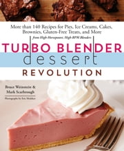 Turbo Blender Dessert Revolution - More Than 140 Recipes for Pies, Ice Creams, Cakes, Brownies, Gluten-Free Treats, and More from High-Horsepower, High-RPM Blenders ebook by Mark Scarbrough,Bruce Weinstein