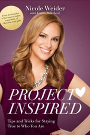 Project Inspired - Tips and Tricks for Staying True to Who You Are ebook by Nicole Weider,Kristin Billerbeck