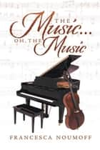 The Music . . . Oh, the Music ebook by Francesca Noumoff