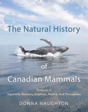 The Natural History of Canadian Mammals - Squirrels, Beavers, Gopher, Nutria, and Porcupine (Rodents 1) ebook by Donna Naughton