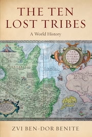 The Ten Lost Tribes - A World History ebook by Zvi Ben-Dor Benite