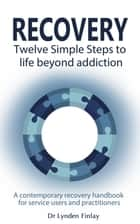 Recovery - Twelve Simple Steps to a Life Beyond Addiction ebook by Lynden Finlay