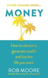 Money - How to attract it, generate wealth and live the life you want ebook by Rob Moore