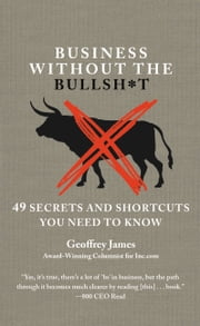 Business Without the Bullsh*t - 49 Secrets and Shortcuts You Need to Know ebook by Geoffrey James