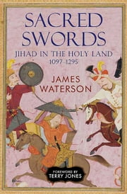 Sacred Swords - Jihad in the Holy Land, 1097–1291 ebook by James Waterson