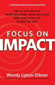 Focus on Impact - The 10-Step Map to Reach Millions, Make Millions and Love Your Life Along the Way ebook by Wendy Lipton-Dibner