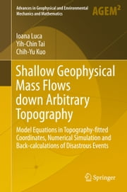 Shallow Geophysical Mass Flows down Arbitrary Topography - Model Equations in Topography-fitted Coordinates, Numerical Simulation and Back-calculations of Disastrous Events ebook by Ioana Luca,Yih-Chin Tai,Chih-Yu Kuo