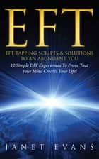 EFT: EFT Tapping Scripts & Solutions To An Abundant YOU: 10 Simple DIY Experiences To Prove That Your Mind Creates Your Life! ebook by Janet Evans
