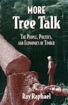 More Tree Talk - The People, Politics, and Economics of Timber ebook by Ray Raphael