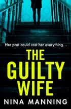 The Guilty Wife - A gripping addictive psychological suspense thriller with a twist you won't see coming ebook by Nina Manning