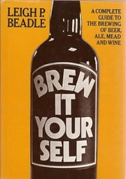 Brew It Yourself - A Complete Guide to the Brewing of Beer, Ale, Mead and Wine ebook by Leigh Beadle