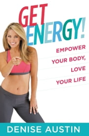 Get Energy! - Empower Your Body, Love Your Life ebook by Denise Austin